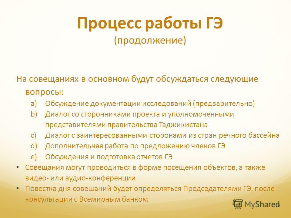 8 Процесс работы ГЭ (продолжение) На совещаниях в основном будут обсуждаться следующие вопросы: a)Обсуждение документации исследований (предварительно) b)Диалог со сторонниками проекта и уполномоченными представителями правительства Таджикистана c)Ди