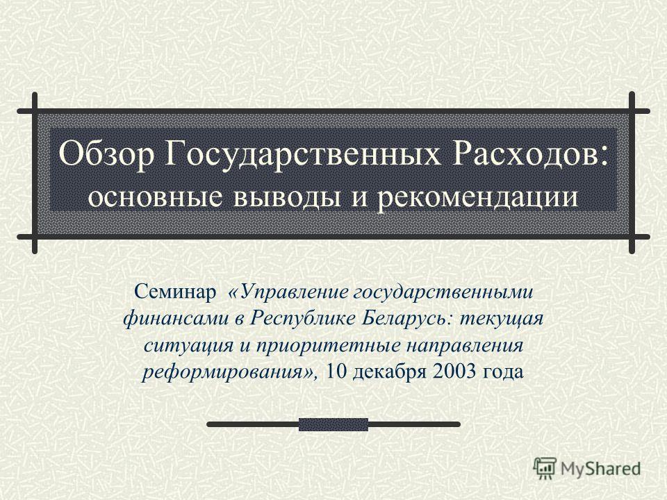 Обзор Государственных Расходов : основные выводы и рекомендации Семинар «Управление государственными финансами в Республике Беларусь: текущая ситуация и приоритетные направления реформирования», 10 декабря 2003 года