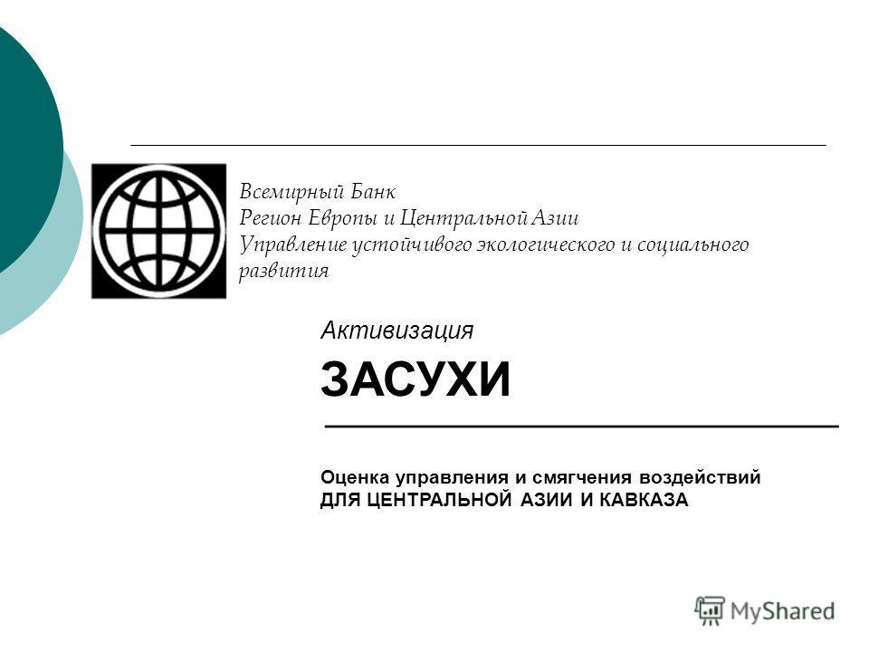 Всемирный Банк Регион Европы и Центральной Азии Управление устойчивого экологического и социального развития Активизация ЗАСУХИ Оценка управления и смягчения воздействий ДЛЯ ЦЕНТРАЛЬНОЙ АЗИИ И КАВКАЗА