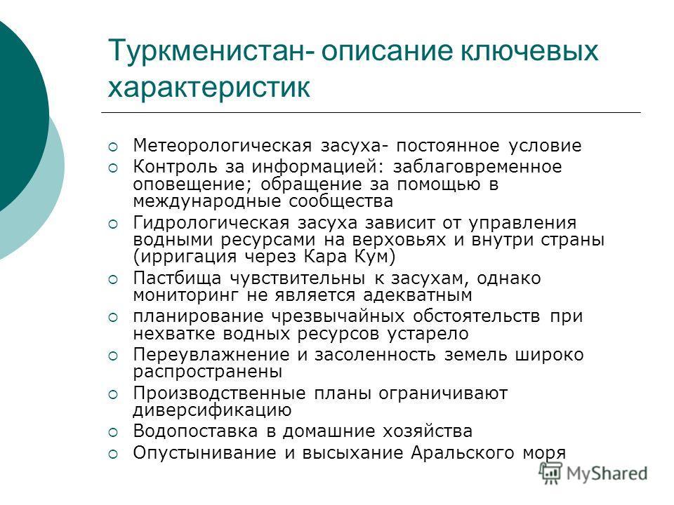 Туркменистан- описание ключевых характеристик Метеорологическая засуха- постоянное условие Контроль за информацией: заблаговременное оповещение; обращение за помощью в международные сообщества Гидрологическая засуха зависит от управления водными ресу
