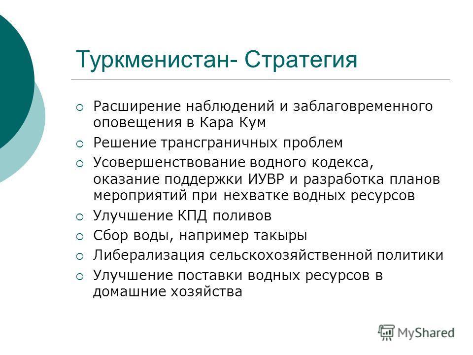 Туркменистан- Стратегия Расширение наблюдений и заблаговременного оповещения в Кара Кум Решение трансграничных проблем Усовершенствование водного кодекса, оказание поддержки ИУВР и разработка планов мероприятий при нехватке водных ресурсов Улучшение