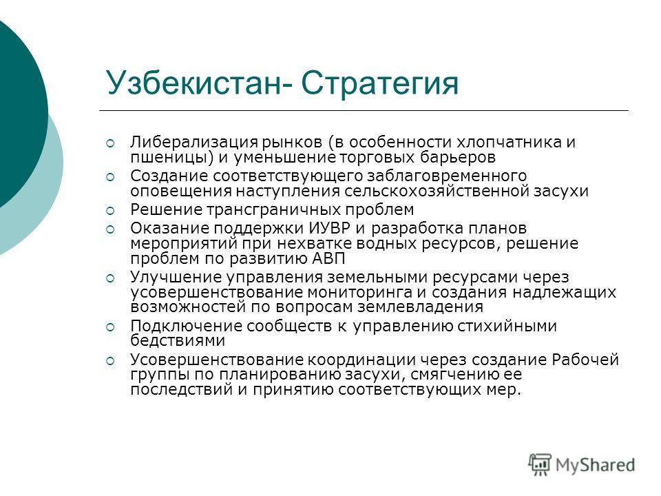 Узбекистан- Стратегия Либерализация рынков (в особенности хлопчатника и пшеницы) и уменьшение торговых барьеров Создание соответствующего заблаговременного оповещения наступления сельскохозяйственной засухи Решение трансграничных проблем Оказание под