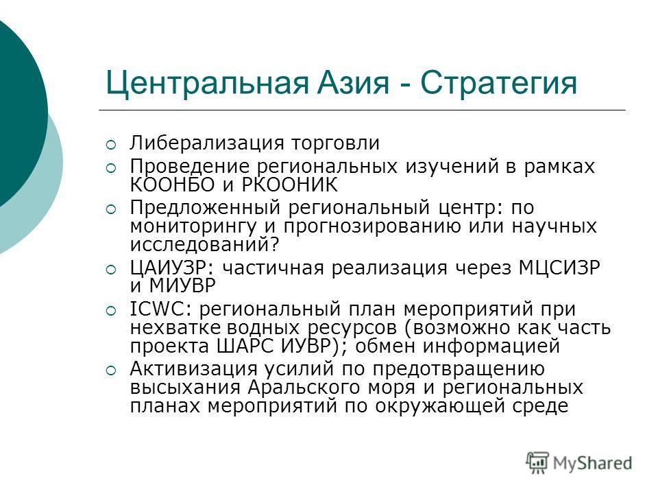 Центральная Азия - Стратегия Либерализация торговли Проведение региональных изучений в рамках КООНБО и РКООНИК Предложенный региональный центр: по мониторингу и прогнозированию или научных исследований? ЦАИУЗР: частичная реализация через МЦСИЗР и МИУ