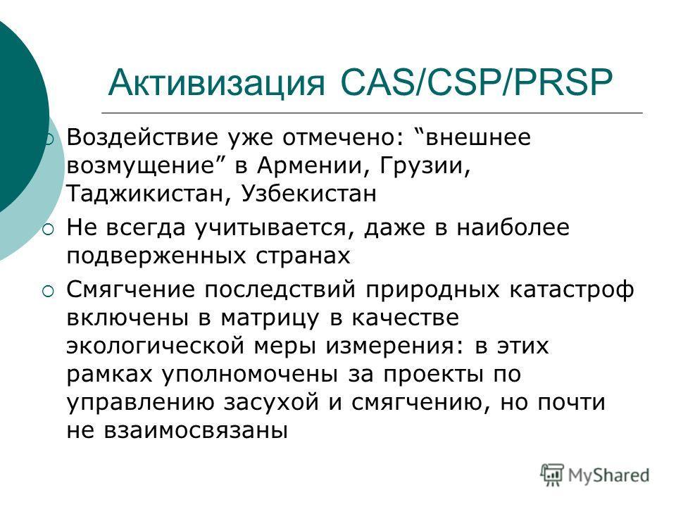 Активизация CAS/СSP/PRSP Воздействие уже отмечено: внешнее возмущение в Армении, Грузии, Таджикистан, Узбекистан Не всегда учитывается, даже в наиболее подверженных странах Смягчение последствий природных катастроф включены в матрицу в качестве эколо