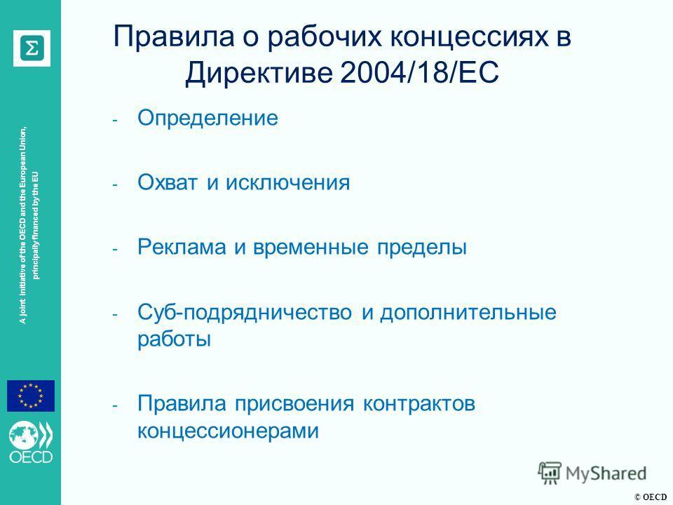 © OECD A joint initiative of the OECD and the European Union, principally financed by the EU Правила о рабочих концессиях в Директиве 2004/18/EC - Определение - Охват и исключения - Реклама и временные пределы - Суб-подрядничество и дополнительные ра