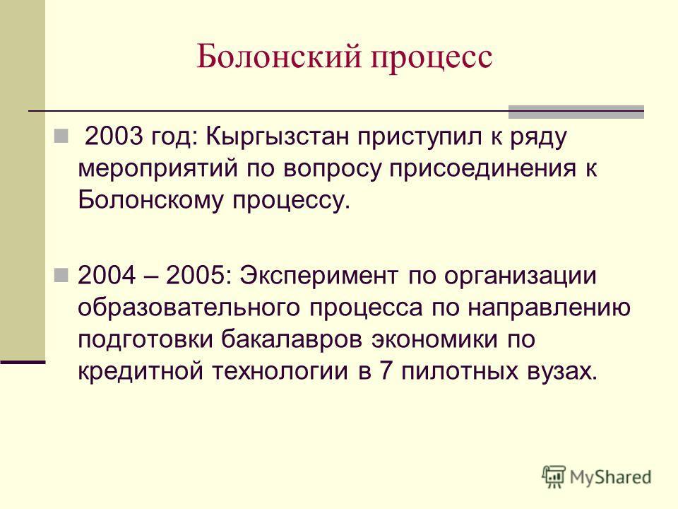 Болонский процесс 2003 год: Кыргызстан приступил к ряду мероприятий по вопросу присоединения к Болонскому процессу. 2004 – 2005: Эксперимент по организации образовательного процесса по направлению подготовки бакалавров экономики по кредитной технолог