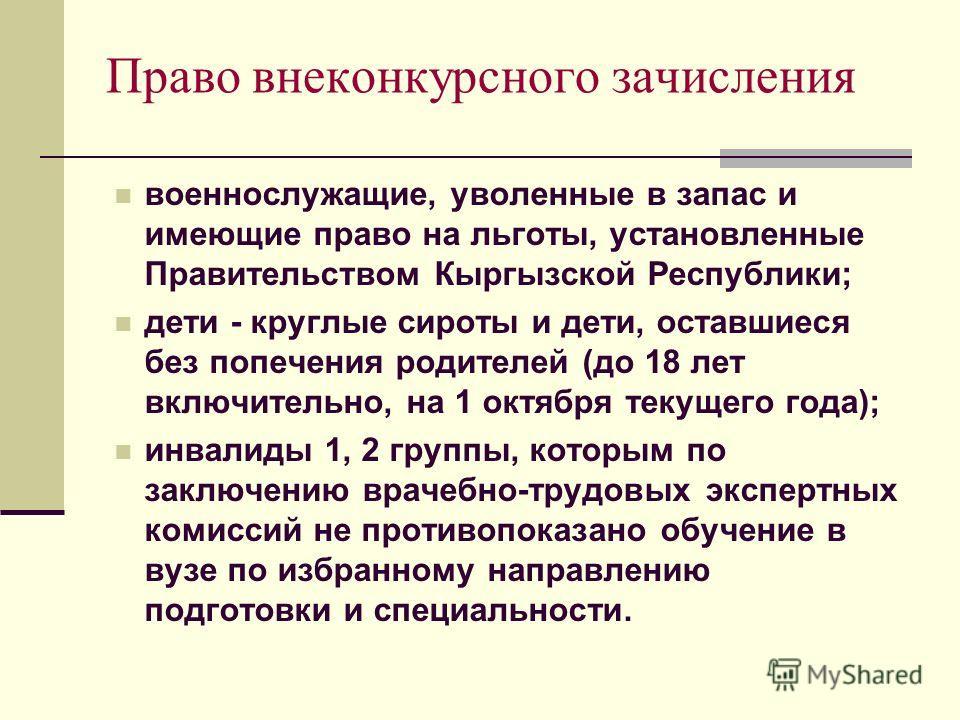 Право внеконкурсного зачисления военнослужащие, уволенные в запас и имеющие право на льготы, установленные Правительством Кыргызской Республики; дети - круглые сироты и дети, оставшиеся без попечения родителей (до 18 лет включительно, на 1 октября те
