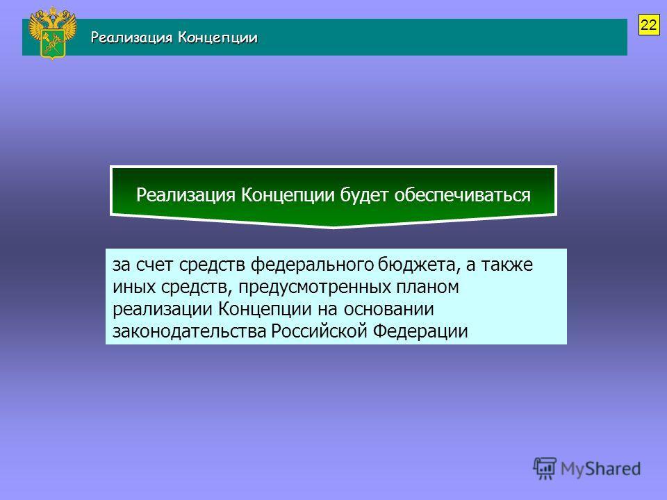 Реализация Концепции будет обеспечиваться за счет средств федерального бюджета, а также иных средств, предусмотренных планом реализации Концепции на основании законодательства Российской Федерации 22 Реализация Концепции Реализация Концепции