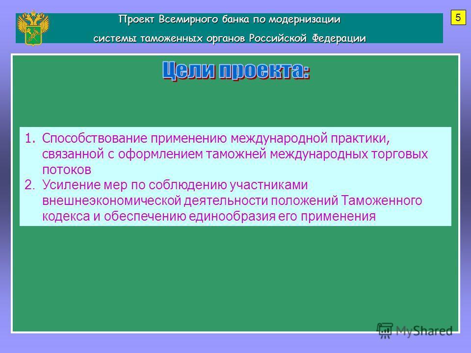 Проект Всемирного банка по модернизации системы таможенных органов Российской Федерации 5 1.Способствование применению международной практики, связанной с оформлением таможней международных торговых потоков 2.Усиление мер по соблюдению участниками вн