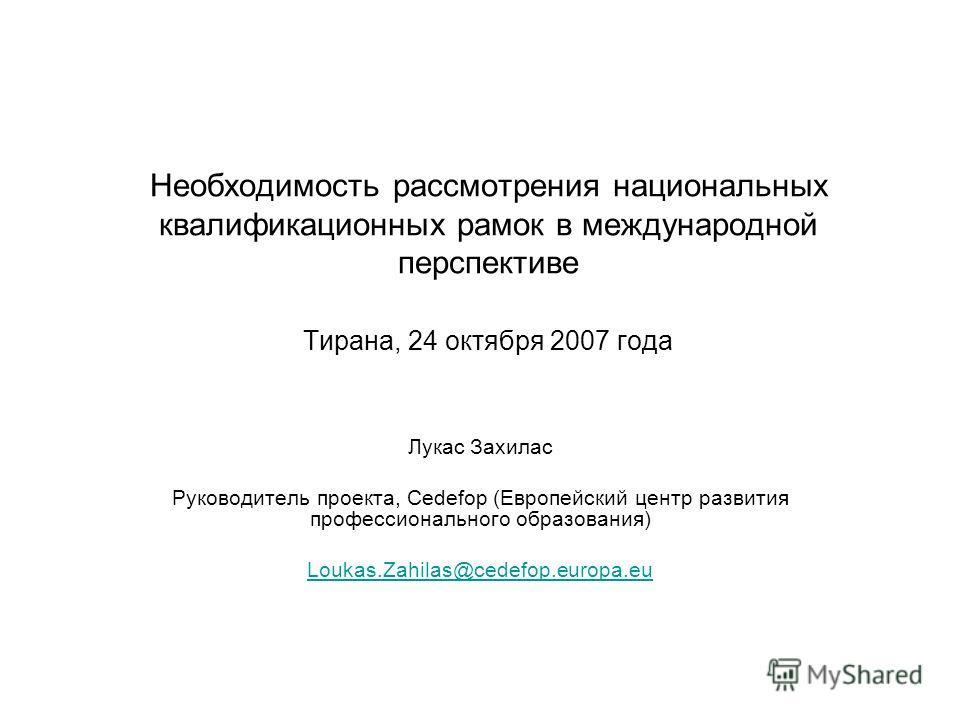 Необходимость рассмотрения национальных квалификационных рамок в международной перспективе Тирана, 24 октября 2007 года Лукас Захилас Руководитель проекта, Cedefop (Европейский центр развития профессионального образования) Loukas.Zahilas@cedefop.euro