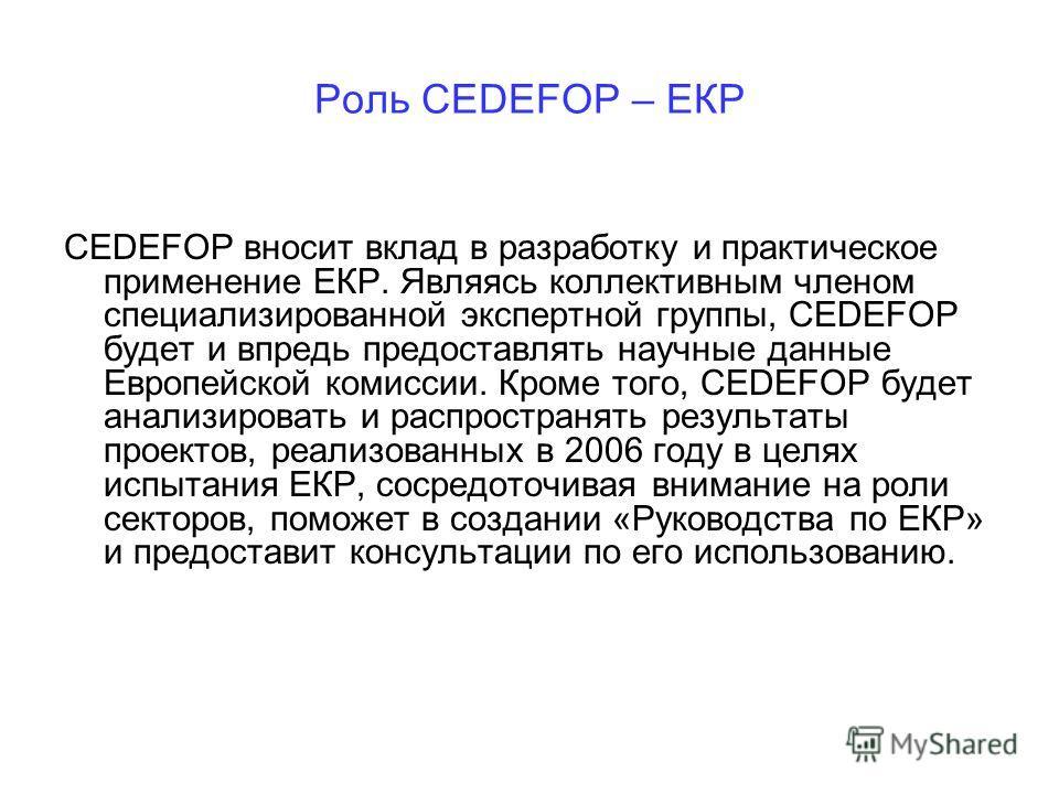 Роль CEDEFOP – ЕКР CEDEFOP вносит вклад в разработку и практическое применение ЕКР. Являясь коллективным членом специализированной экспертной группы, CEDEFOP будет и впредь предоставлять научные данные Европейской комиссии. Кроме того, CEDEFOP будет