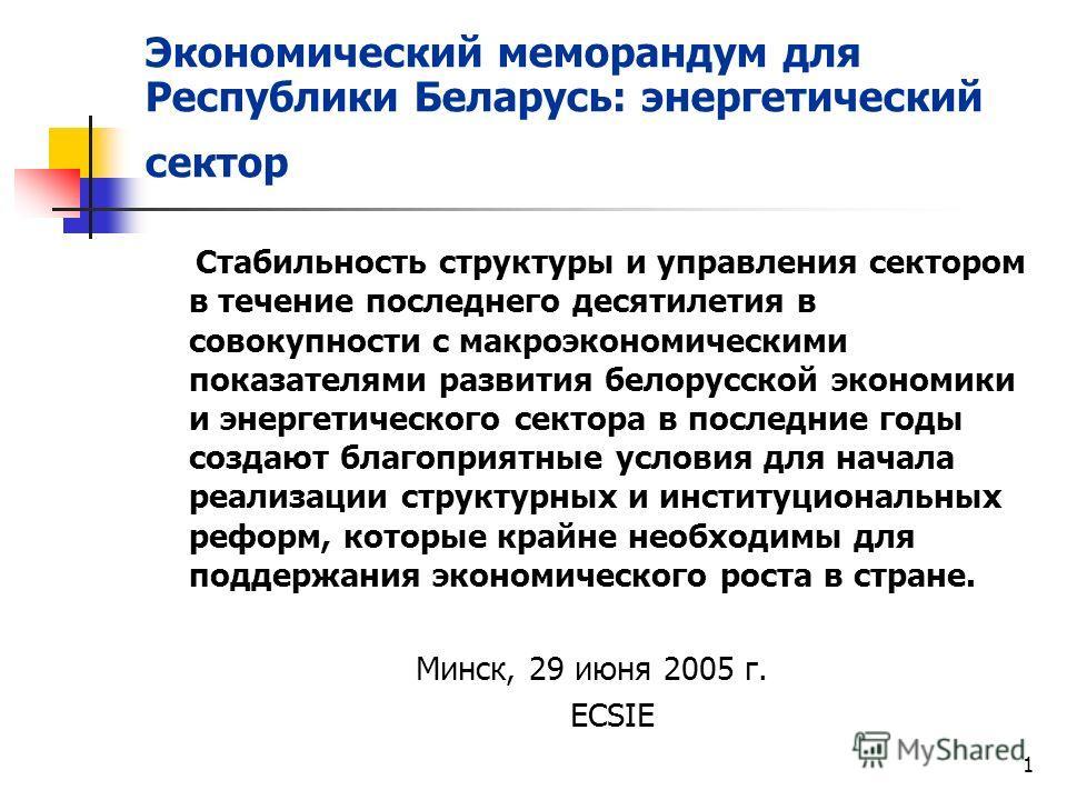 1 Экономический меморандум для Республики Беларусь: энергетический сектор Стабильность структуры и управления сектором в течение последнего десятилетия в совокупности с макроэкономическими показателями развития белорусской экономики и энергетического
