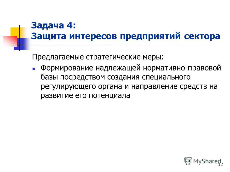 12 Задача 4: Защита интересов предприятий сектора Предлагаемые стратегические меры: Формирование надлежащей нормативно-правовой базы посредством создания специального регулирующего органа и направление средств на развитие его потенциала