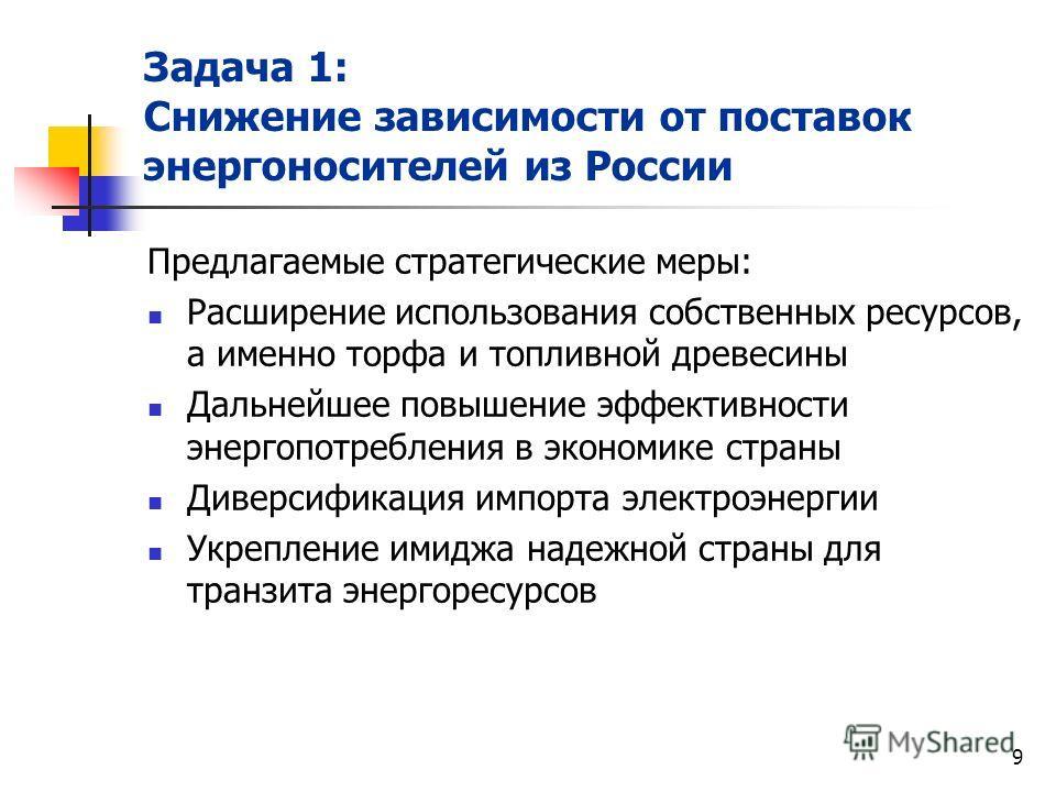 9 Задача 1: Снижение зависимости от поставок энергоносителей из России Предлагаемые стратегические меры: Расширение использования собственных ресурсов, а именно торфа и топливной древесины Дальнейшее повышение эффективности энергопотребления в эконом