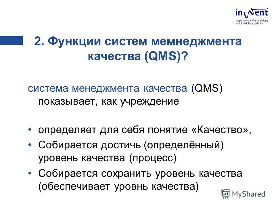 2. Функции систем мемнеджмента качества (QMS)? система менеджмента качества (QMS) показывает, как учреждение определяет для себя понятие «Качество», Собирается достичь (определённый) уровень качества (процесс) Собирается сохранить уровень качества (о