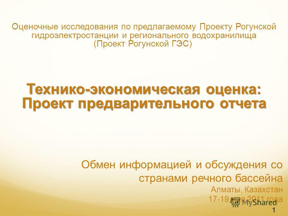 Обмен информацией и обсуждения со странами речного бассейна Алматы, Казахстан 17-19 мая 2011 года Оценочные исследования по предлагаемому Проекту Рогунской гидроэлектростанции и регионального водохранилища (Проект Рогунской ГЭС) Технико-экономическая