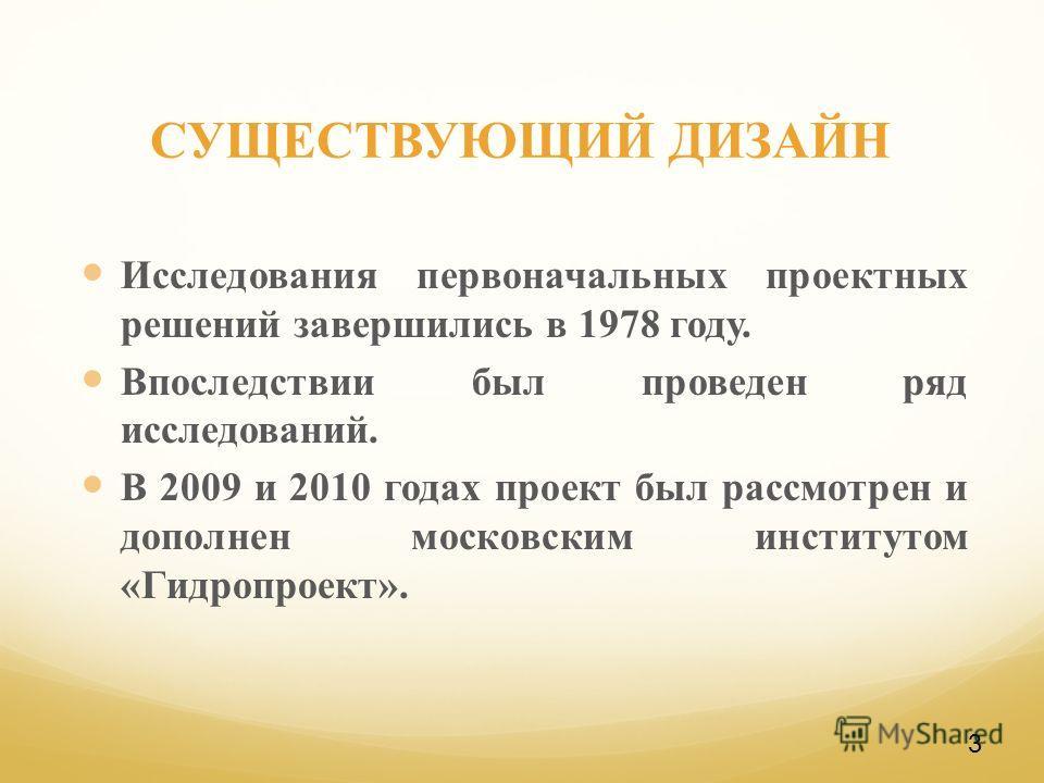 СУЩЕСТВУЮЩИЙ ДИЗАЙН Исследования первоначальных проектных решений завершились в 1978 году. Впоследствии был проведен ряд исследований. В 2009 и 2010 годах проект был рассмотрен и дополнен московским институтом «Гидропроект». 3