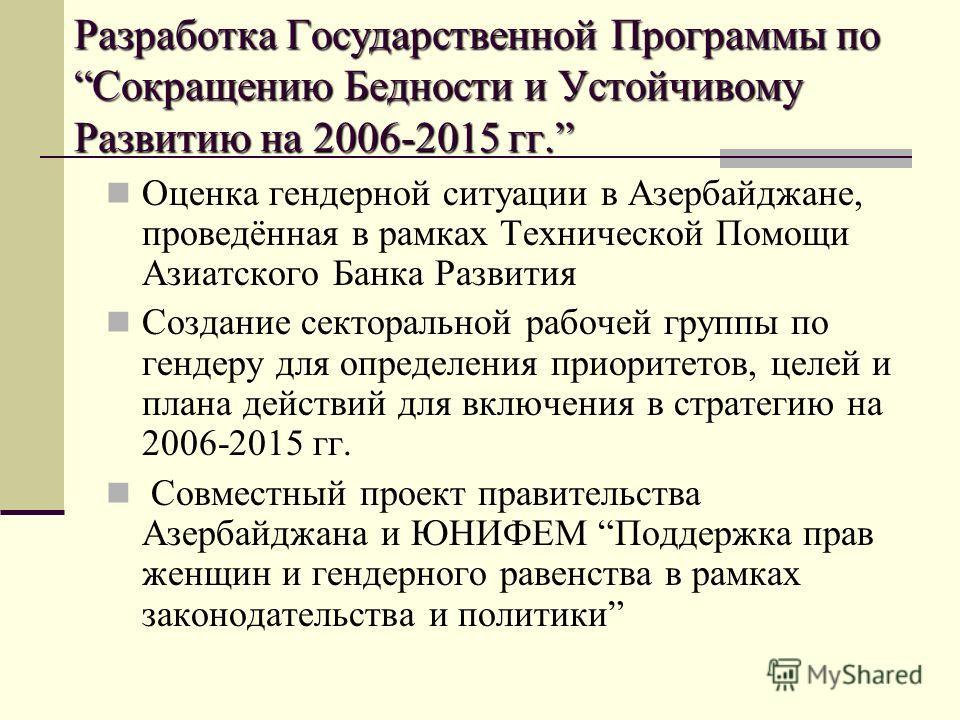 Разработка Государственной Программы поСокращению Бедности и Устойчивому Развитию на 2006-2015 гг. Оценка гендерной ситуации в Азербайджане, проведённая в рамках Технической Помощи Азиатского Банка Развития Создание секторальной рабочей группы по ген