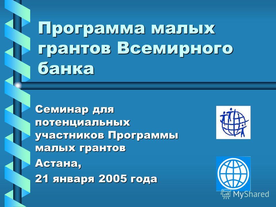Программа малых грантов Всемирного банка Семинар для потенциальных участников Программы малых грантов Астана, 21 января 2005 года