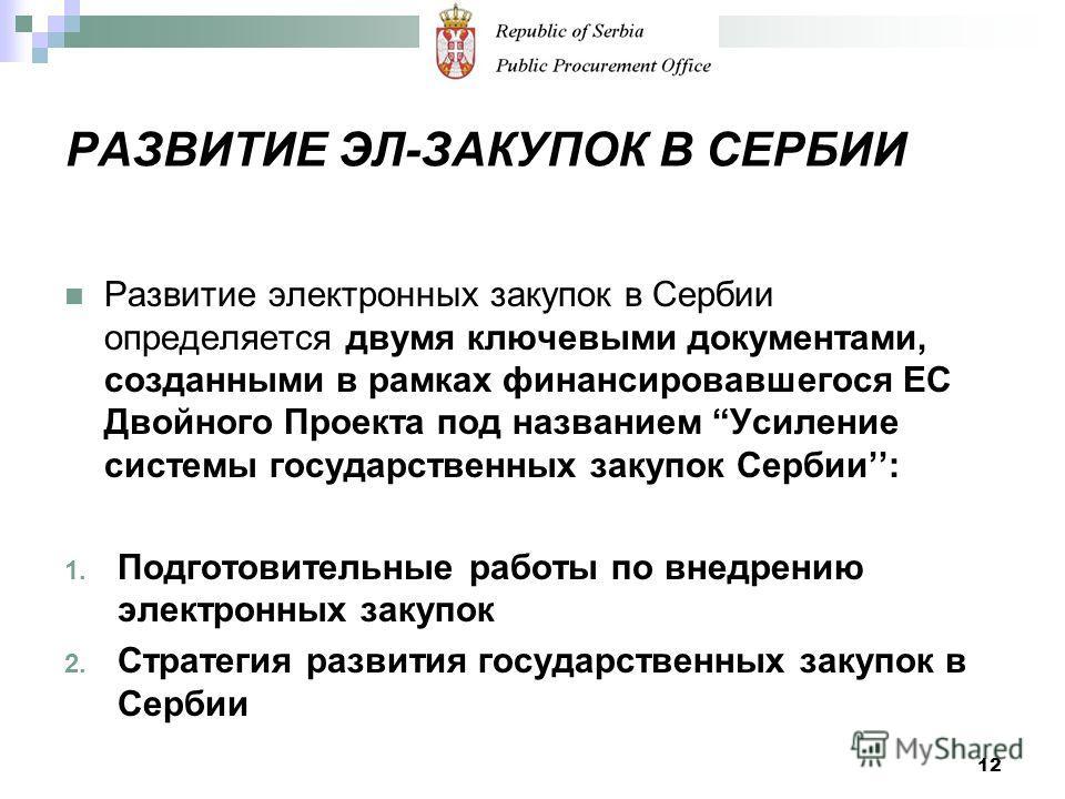 РАЗВИТИЕ ЭЛ-ЗАКУПОК В СЕРБИИ Развитие электронных закупок в Сербии определяется двумя ключевыми документами, созданными в рамках финансировавшегося ЕС Двойного Проекта под названием Усиление системы государственных закупок Сербии: 1. Подготовительные