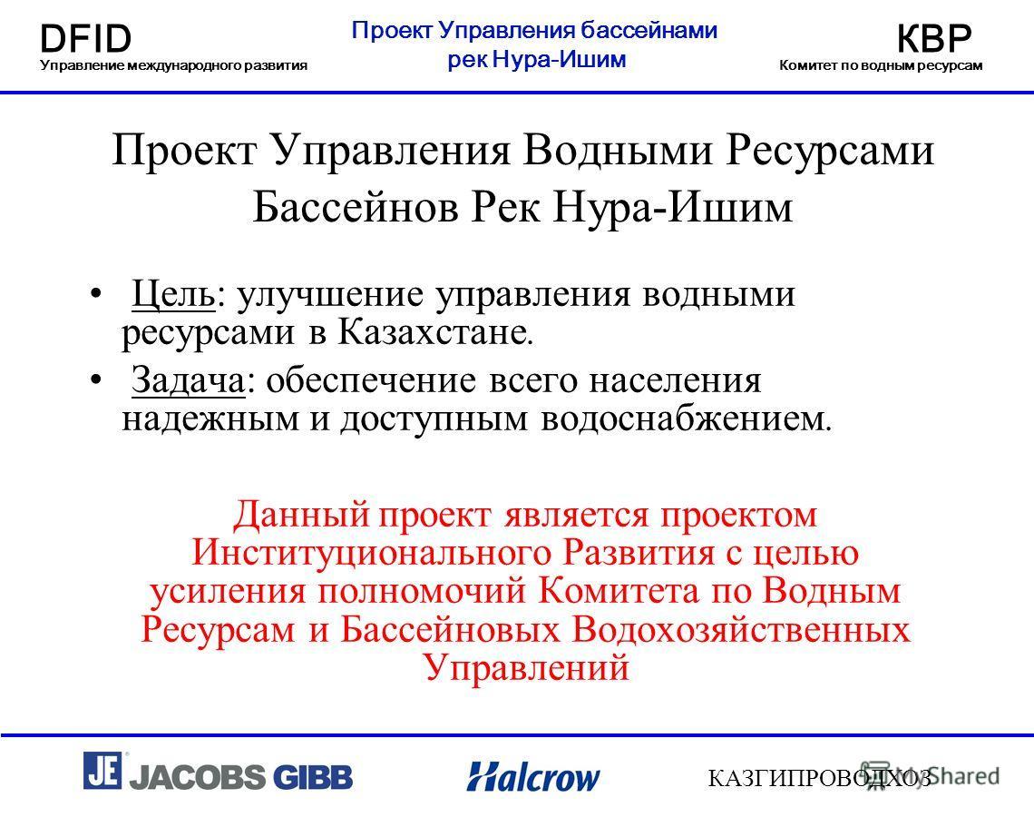 Проект Управления бассейнами рек Нура-Ишим DFIDКВР Управление международного развитияКомитет по водным ресурсам КАЗГИПРОВОДХОЗ Проект Управления Водными Ресурсами Бассейнов Рек Нура-Ишим Цель: улучшение управления водными ресурсами в Казахстане. Зада