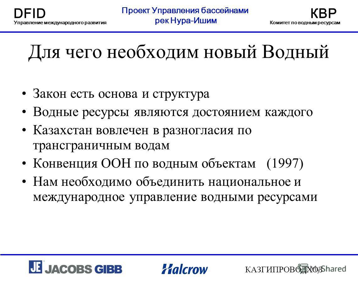 Проект Управления бассейнами рек Нура-Ишим DFIDКВР Управление международного развитияКомитет по водным ресурсам КАЗГИПРОВОДХОЗ Для чего необходим новый Водный Кодекс? Закон есть основа и структура Водные ресурсы являются достоянием каждого Казахстан