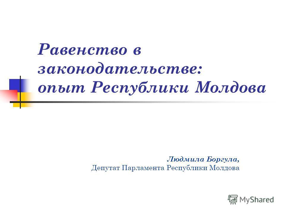 Равенство в законодательстве: опыт Республики Молдова Людмила Боргула, Депутат Парламента Республики Молдова