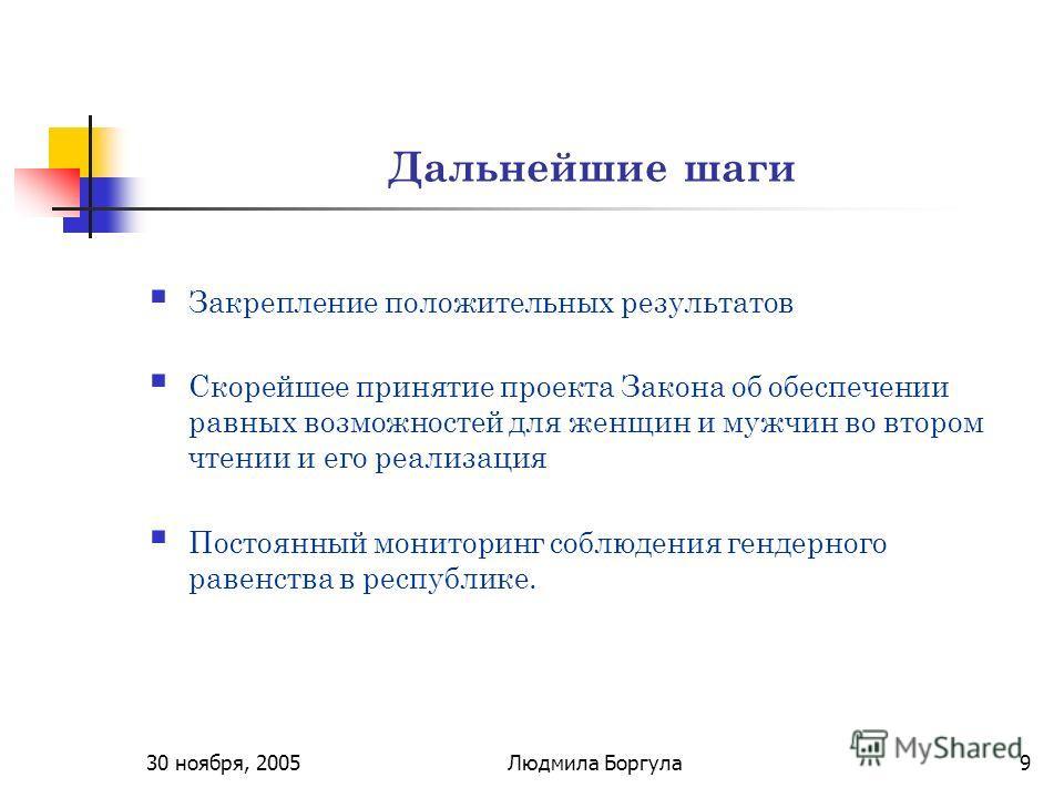 30 ноября, 2005Людмила Боргула9 Дальнейшие шаги Закрепление положительных результатов Скорейшее принятие проекта Закона об обеспечении равных возможностей для женщин и мужчин во втором чтении и его реализация Постоянный мониторинг соблюдения гендерно