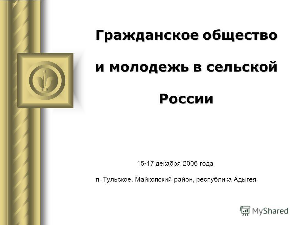 Гражданское общество и молодежь в сельской России 15-17 декабря 2006 года п. Тульское, Майкопский район, республика Адыгея Во время этого доклада может возникнуть дискуссия с предложениями конкретных действий. Используйте PowerPoint для записи предло
