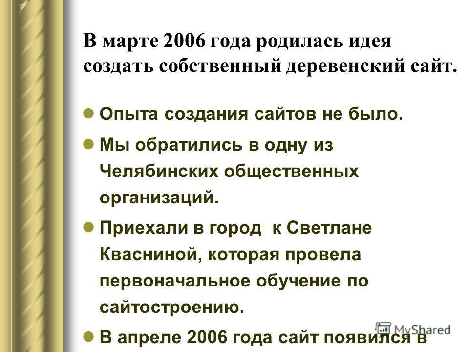 В марте 2006 года родилась идея создать собственный деревенский сайт. Опыта создания сайтов не было. Мы обратились в одну из Челябинских общественных организаций. Приехали в город к Светлане Квасниной, которая провела первоначальное обучение по сайто