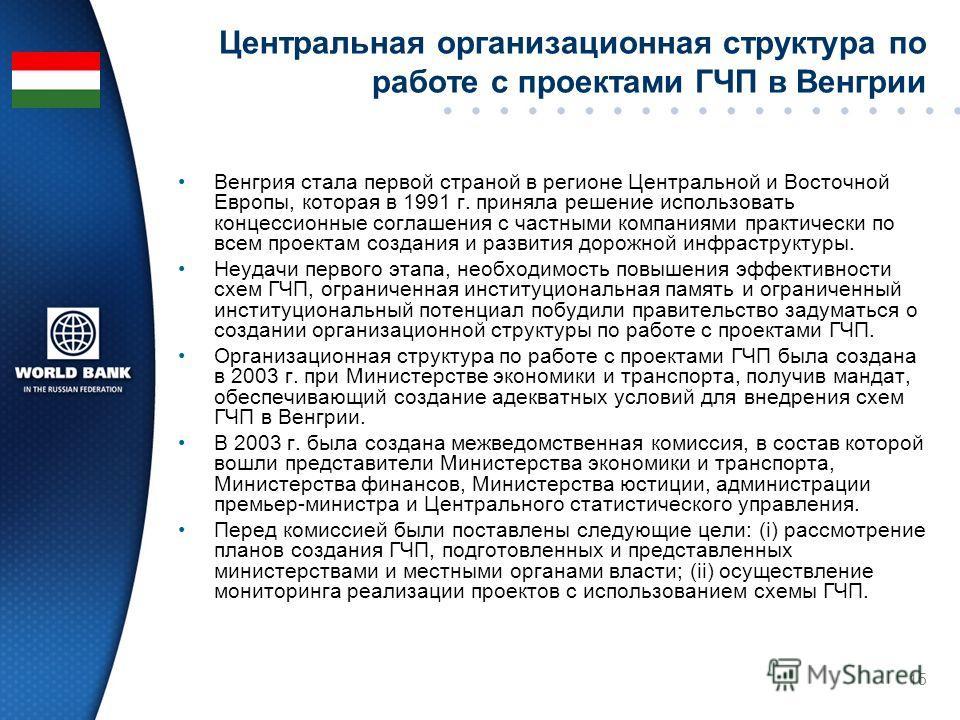 15 Центральная организационная структура по работе с проектами ГЧП в Венгрии Венгрия стала первой страной в регионе Центральной и Восточной Европы, которая в 1991 г. приняла решение использовать концессионные соглашения с частными компаниями практиче