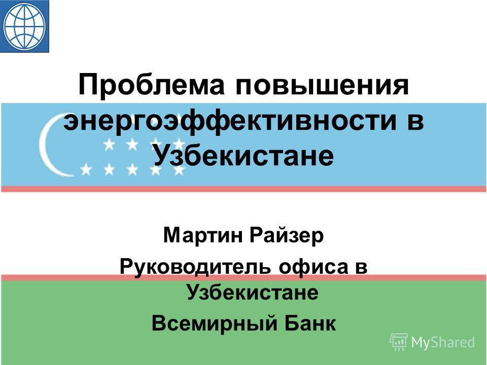 Проблема повышения энергоэффективности в Узбекистане Мартин Райзер Руководитель офиса в Узбекистане Всемирный Банк
