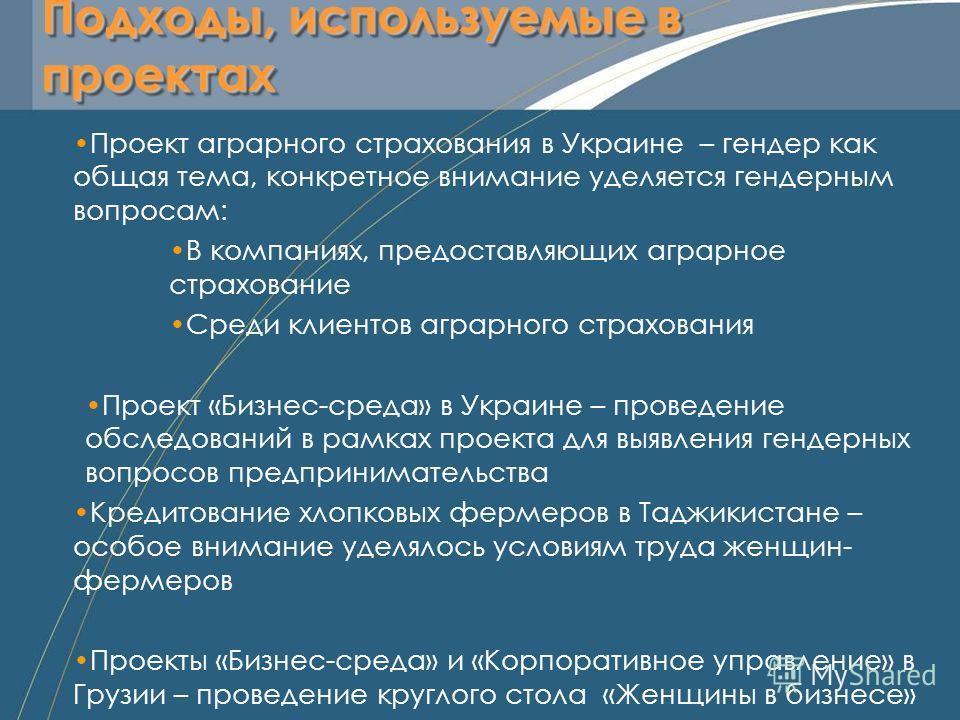 Подходы, используемые в проектах Проект аграрного страхования в Украине – гендер как общая тема, конкретное внимание уделяется гендерным вопросам: В компаниях, предоставляющих аграрное страхование Среди клиентов аграрного страхования Проект «Бизнес-с