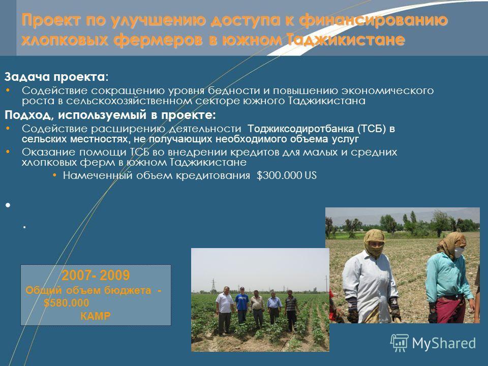 Проект по улучшению доступа к финансированию хлопковых фермеров в южном Таджикистане Задача проекта : Содействие сокращению уровня бедности и повышению экономического роста в сельскохозяйственном секторе южного Таджикистана Подход, используемый в про