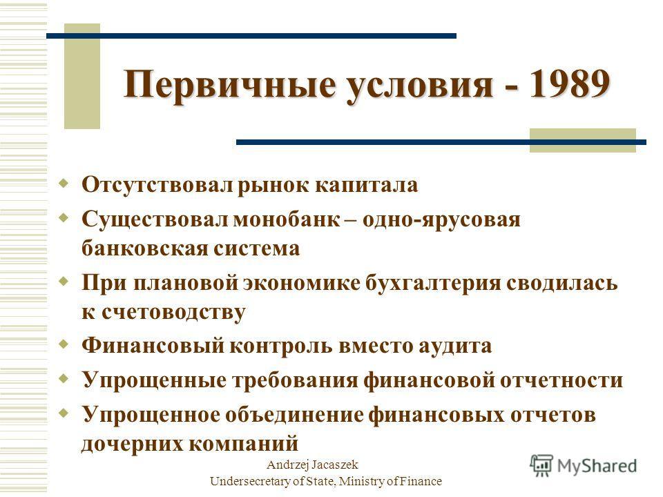 Andrzej Jacaszek Undersecretary of State, Ministry of Finance Отсутствовал рынок капитала Существовал монобанк – одно-ярусовая банковская система При плановой экономике бухгалтерия сводилась к счетоводству Финансовый контроль вместо аудита Упрощенные