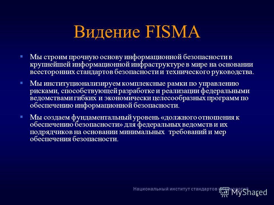 Национальный институт стандартов и технологий 6 Видение FISMA Мы строим прочную основу информационной безопасности в крупнейшей информационной инфраструктуре в мире на основании всесторонних стандартов безопасности и технического руководства. Мы инст