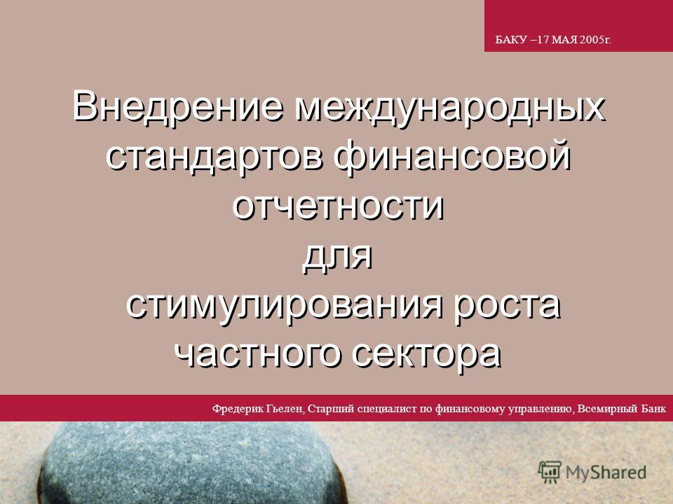 1 Внедрение международных стандартов финансовой отчетности для стимулирования роста частного сектора БАКУ –17 МАЯ 2005г. Фредерик Гьелен, Старший специалист по финансовому управлению, Всемирный Банк