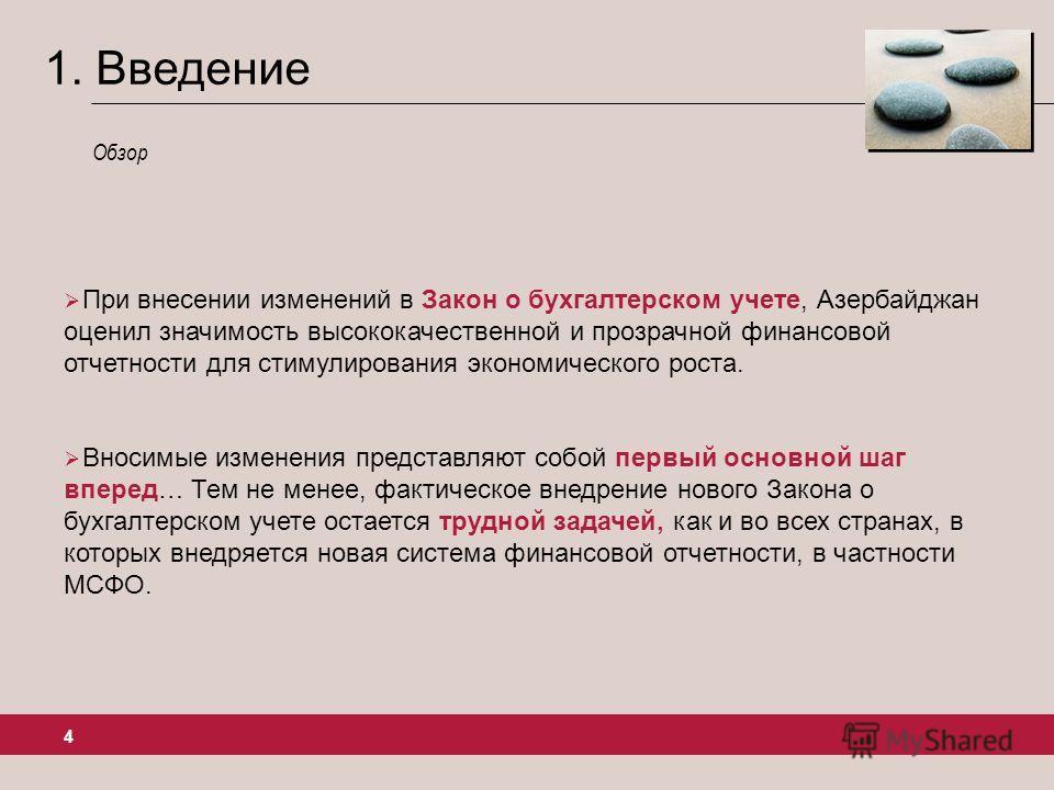 4 1. Введение При внесении изменений в Закон о бухгалтерском учете, Азербайджан оценил значимость высококачественной и прозрачной финансовой отчетности для стимулирования экономического роста. Вносимые изменения представляют собой первый основной шаг