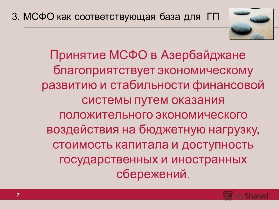 7 3. МСФО как соответствующая база для ГП Принятие МСФО в Азербайджане благоприятствует экономическому развитию и стабильности финансовой системы путем оказания положительного экономического воздействия на бюджетную нагрузку, стоимость капитала и дос