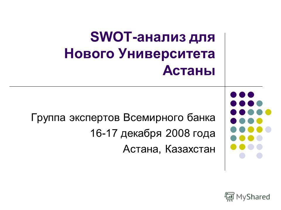 SWOT-анализ для Нового Университета Астаны Группа экспертов Всемирного банка 16-17 декабря 2008 года Астана, Казахстан