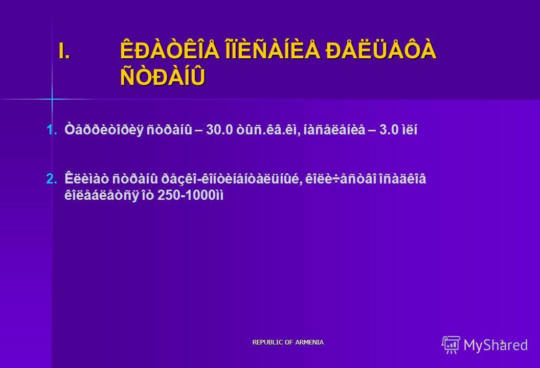 REPUBLIC OF ARMENIA3 I.ÊÐÀÒÊÎÅ ÎÏÈÑÀÍÈÅ ÐÅËÜÅÔÀ ÑÒÐÀÍÛ Òåððèòîðèÿ ñòðàíû – 30.0 òûñ.êâ.êì, íàñåëåíèå – 3.0 ìëí Êëèìàò ñòðàíû ðåçêî-êîíòèíåíòàëüíûé, êîëè÷åñòâî îñàäêîâ êîëåáëåòñÿ îò 250-1000ìì