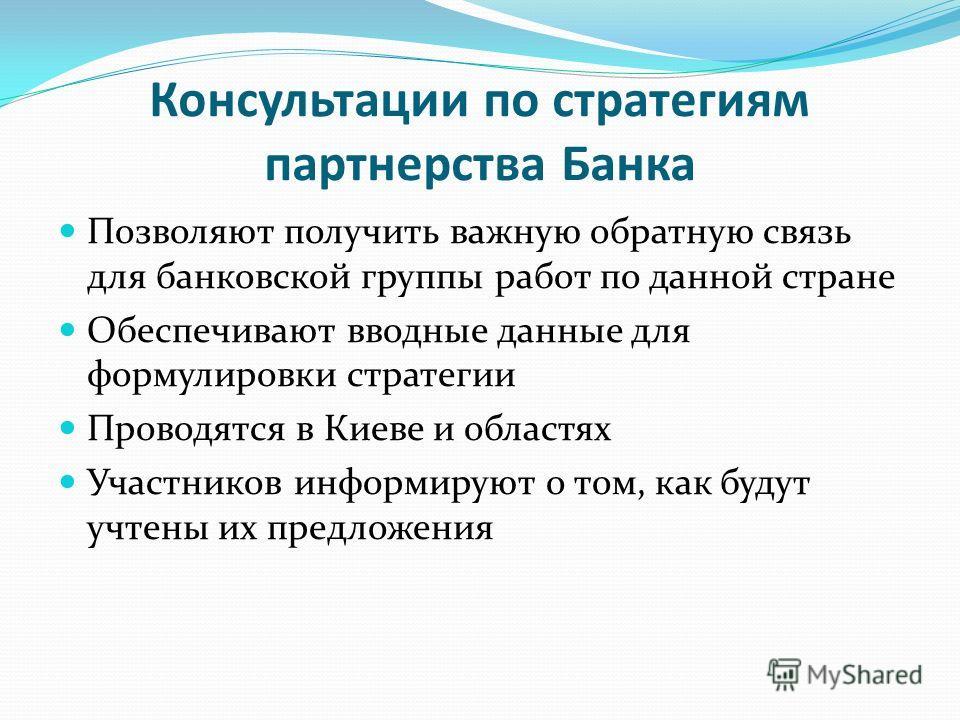 Консультации по стратегиям партнерства Банка Позволяют получить важную обратную связь для банковской группы работ по данной стране Обеспечивают вводные данные для формулировки стратегии Проводятся в Киеве и областях Участников информируют о том, как