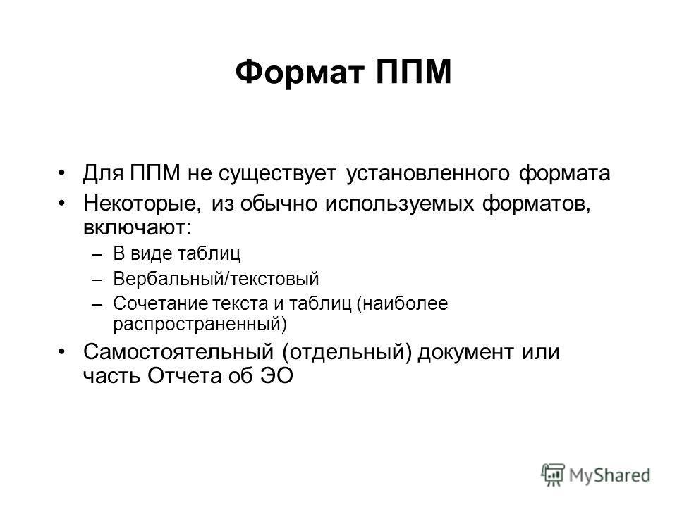 Формат ППМ Для ППМ не существует установленного формата Некоторые, из обычно используемых форматов, включают: –В виде таблиц –Вербальный/текстовый –Сочетание текста и таблиц (наиболее распространенный) Самостоятельный (отдельный) документ или часть О