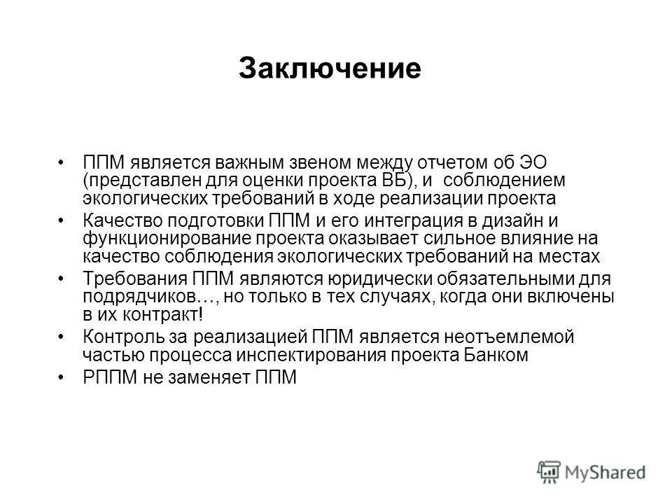 Заключение ППМ является важным звеном между отчетом об ЭО (представлен для оценки проекта ВБ), и соблюдением экологических требований в ходе реализации проекта Качество подготовки ППМ и его интеграция в дизайн и функционирование проекта оказывает сил