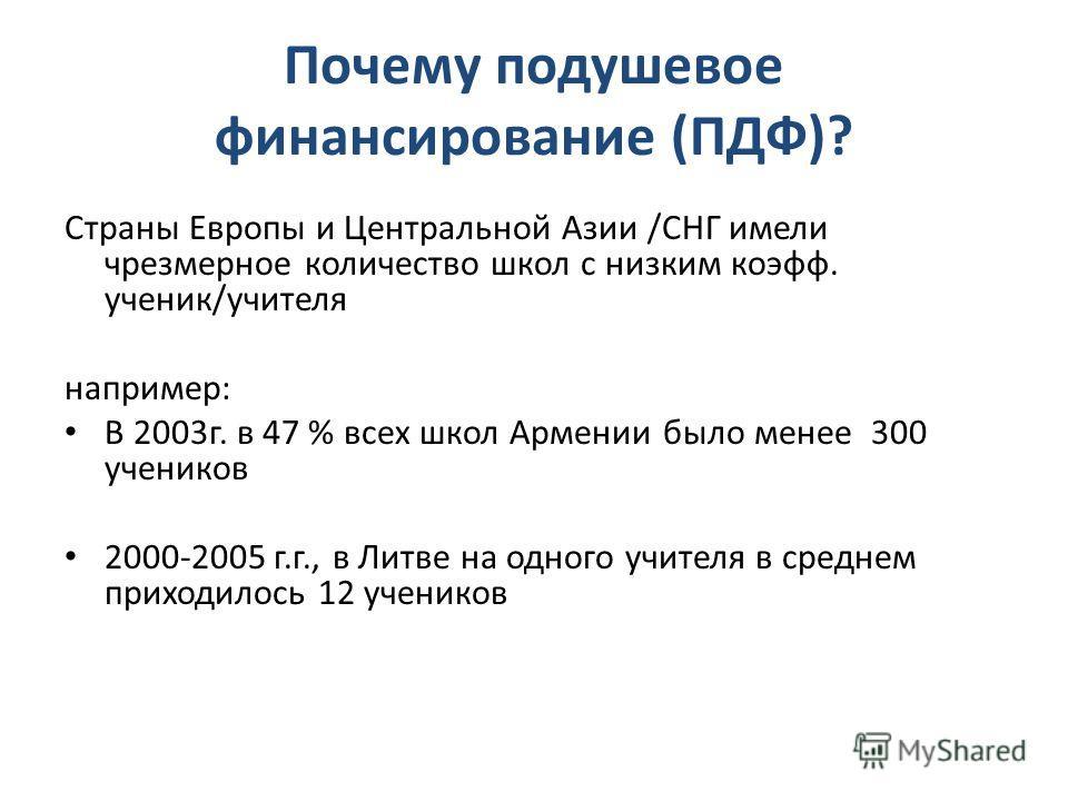 Почему подушевое финансирование (ПДФ)? Страны Европы и Центральной Азии /СНГ имели чрезмерное количество школ с низким коэфф. ученик/учителя например: В 2003г. в 47 % всех школ Армении было менее 300 учеников 2000-2005 г.г., в Литве на одного учителя