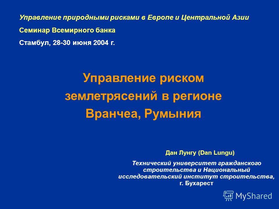 Управление природными рисками в Европе и Центральной Азии Семинар Всемирного банка Стамбул, 28-30 июня 2004 г. Управление риском землетрясений в регионе Вранчеа, Румыния Дан Лунгу (Dan Lungu) Технический университет гражданского строительства и Нацио