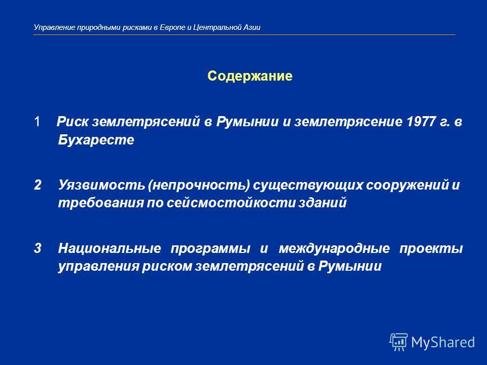 Управление природными рисками в Европе и Центральной Азии Содержание 1 Риск землетрясений в Румынии и землетрясение 1977 г. в Бухаресте 2Уязвимость (непрочность) существующих сооружений и требования по сейсмостойкости зданий 3Национальные программы и