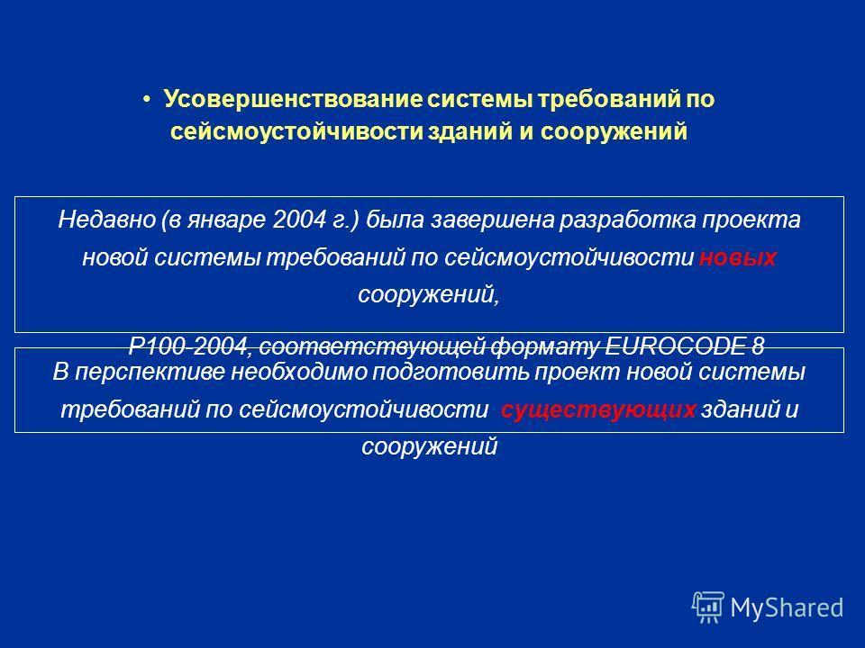 Усовершенствование системы требований по сейсмоустойчивости зданий и сооружений Недавно (в январе 2004 г.) была завершена разработка проекта новой системы требований по сейсмоустойчивости новых сооружений, P100-2004, соответствующей формату EUROCODE