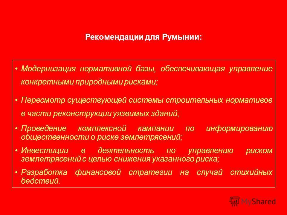 Рекомендации для Румынии: Модернизация нормативной базы, обеспечивающая управление конкретными природными рисками; Пересмотр существующей системы строительных нормативов в части реконструкции уязвимых зданий; Проведение комплексной кампании по информ