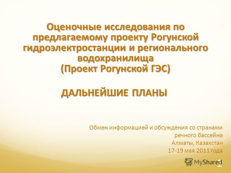 Обмен информацией и обсуждения со странами речного бассейна Алматы, Казахстан 17-19 мая 2011 года Оценочные исследования по предлагаемому проекту Рогунской гидроэлектростанции и регионального водохранилища (Проект Рогунской ГЭС) 1 ДАЛЬНЕЙШИЕ ПЛАНЫ